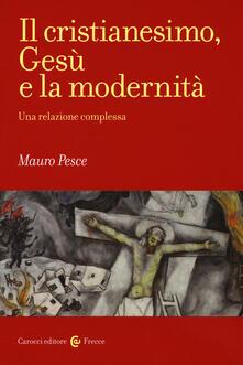 Il cristianesimo, Gesù e la modernità. Una relazione complessa - Mauro Pesce - copertina