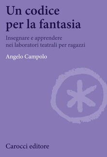 Un codice per la fantasia. Insegnare e apprendere nei laboratori teatrali per ragazzi - Carola Perfigli,Angelo Campolo - ebook