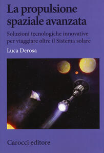 Libro La propulsione spaziale avanzata. Soluzioni tecnologiche innovative per viaggiare oltre il Sistema solare Luca Derosa
