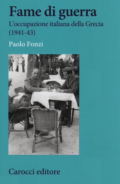 Fame di guerra. L'occupazione italiana della Grecia (1941-43) - Paolo Fonzi - Libro - Carocci - Studi storici Carocci | IBS