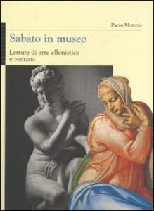 Foto Cover di Sabato in museo. Letture di arte ellenistica e romana, Libro di Paolo Moreno, edito da Mondadori Electa