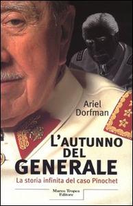 Libro L' autunno del generale. La storia infinita del caso Pinochet Ariel Dorfman