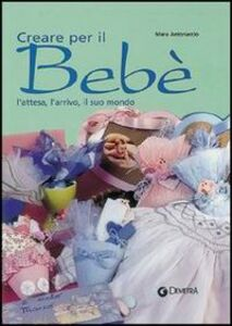 Libro Creare per il bebé. L'attesa, l'arrivo, il suo mondo Mara Antonaccio