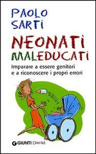Libro Neonati maleducati. Imparare a essere genitori e a riconoscere i propri errori Paolo Sarti