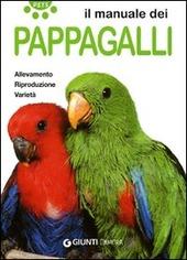 Il manuale dei pappagalli. Allevamento. Riproduzione. Varietà
