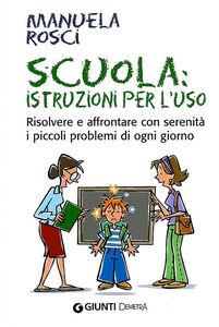 Libro Scuola: istruzioni per l'uso. Risolvere e affrontare con serenità i piccoli problemi di ogni giorno Manuela Rosci