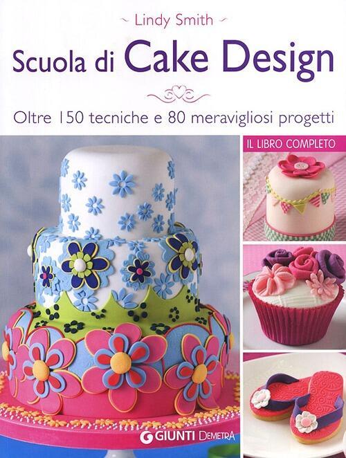 Scuola di cake design. Oltre 150 tecniche e 80 ...