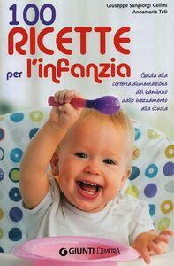 Libro 100 ricette per l'infanzia. Guida alla corretta alimentazione del bambino dallo svezzamento alla scuola Giuseppe Sangiorgi Cellini , Anna M. Toti