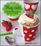 Mug cake. Delziose torte in tazza da fare in 5 minuti al microonde