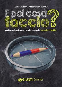 Libro E poi cosa faccio? Guida all'orientamento dopo la scuola media Silvio Crosera , Alessandra Favaro