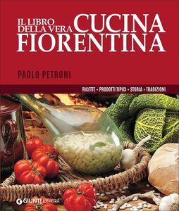 Libro Il libro della vera cucina fiorentina. Ricette, prodotti tipici, storia, tradizioni Paolo Petroni