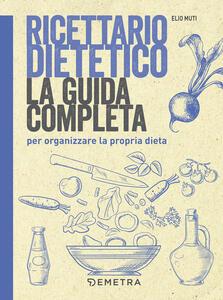 Ricettario dietetico. La guida completa per organizzare la propria dieta - Elio Muti - copertina