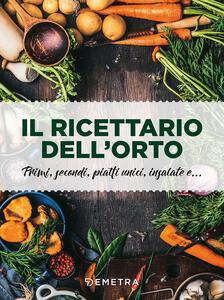 Il ricettario dell'orto. Primi, secondi, piatti unici, insalate e... - copertina