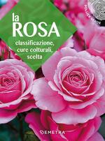 La rosa. Classificazione, cure colturali, scelta