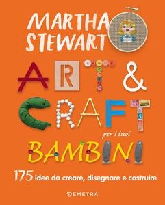 Art & craft per i tuoi bambini. 175 idee da creare, disegnare e costruire - Martha Stewart - copertina