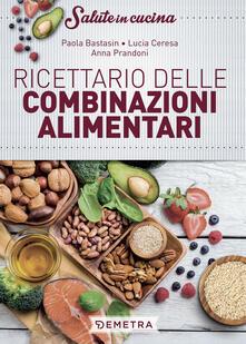 Ricettario delle combinazioni alimentari - Paola Bastasin,Lucia Ceresa,Anna Prandoni - copertina