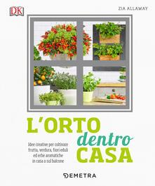 L orto dentro casa. Idee creative per coltivare frutta, verdura, fiori eduli ed erbe aromatiche in casa o sul balcone.pdf