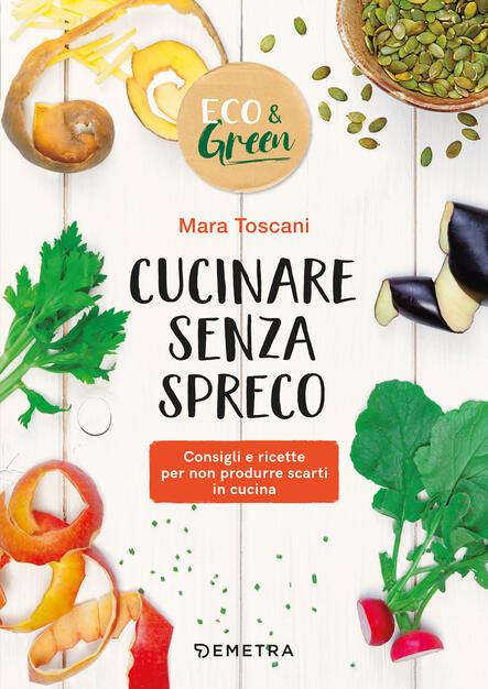 Cucinare Senza Spreco Consigli E Ricette Per Non Produrre Scarti In Cucina Toscani Mara Ebook Pdf Con Light Drm Ibs
