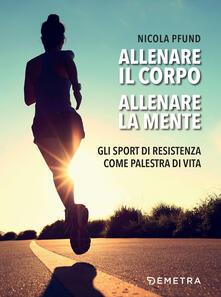 Allenare il corpo, allenare la mente. Gli sport di resistenza come palestra di vita - Nicola Pfund - ebook
