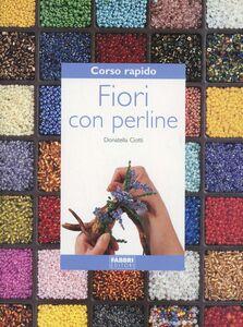 Foto Cover di Corso rapido. Fiori con perline, Libro di Donatella Ciotti, edito da Fabbri