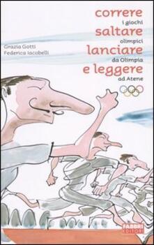 Correre, saltare, lanciare e leggere. I giochi olimpici da Olimpia ad Atene - Grazia Gotti,Federica Iacobelli - copertina