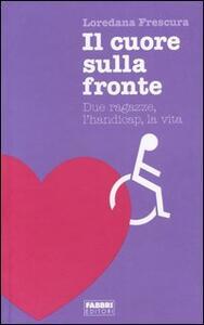 Il cuore sulla fronte. Due ragazze, l'handicap, la vita - Loredana Frescura - copertina