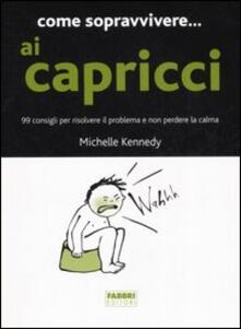 Come sopravvivere... ai capricci. 99 consigli per risolvere il problema e non perdere la calma - Michelle Kennedy - copertina