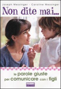 Foto Cover di Non dite mai... Le parole giuste per comunicare con i figli, Libro di Joseph Messinger,Caroline Messinger, edito da Fabbri