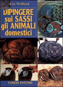 Foto Cover di Dipingere sui sassi gli animali domestici, Libro di Lin Wellford, edito da Fabbri