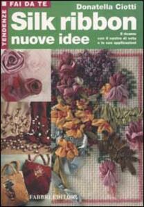 Silk ribbon. Nuove idee. Il ricamo con il nastro di seta e le sue applicazioni - Donatella Ciotti - copertina