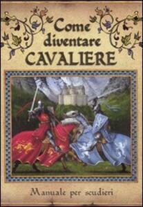 Come diventare cavaliere. Manuale per scudieri - Dugald Steer - copertina