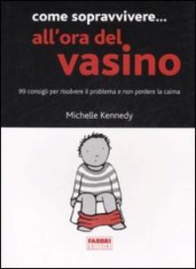 Come sopravvivere... all'ora del vasino. 99 consigli per risolvere il problema e non perdere la calma - Michelle Kennedy - copertina