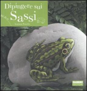 Dipingere sui sassi. Ediz. illustrata - Luciana Tonetto - copertina