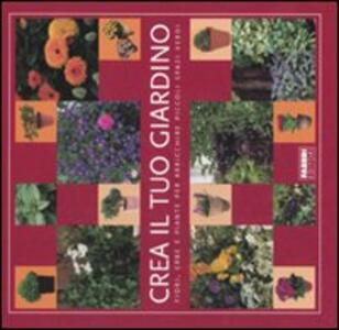 Crea il tuo giardino. Fiori, erbe e piante per arricchire piccoli spazi verdi - copertina
