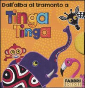 Libro Dall'alba al tramonto a Tinga Tinga: Il sole sorge a Tinga Tinga-Fa molto caldo a Tinga Tinga-Ora di pappa a Tinga Tinga-Scende la notte a Tinga Tinga. Ediz. illustrata