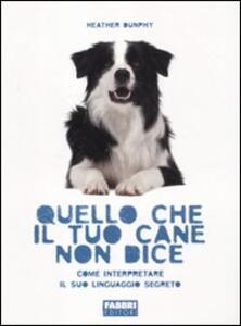Quello che il tuo cane non dice. Come interpretare il suo linguaggio segreto - Heather Dunphy - copertina