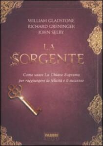 La sorgente. Come usare la chiave suprema per raggiungere la felicità e il successo - William Gladstone,Richard Greninger,John Selby - copertina