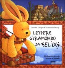 Lettere giramondo da Felix. Un leprotto in volo intorno al mondo - Anette Laugen,Constanza Droop - copertina