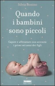 Libro Quando i bambini sono piccoli. Capire e affrontare con serenità i primi sei anni dei figli Silvia Bonino