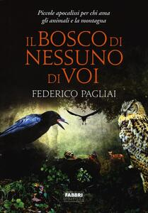Il bosco di nessuno di voi. Piccole apocalissi per chi ama gli animali e la montagna - Federico Pagliai - copertina