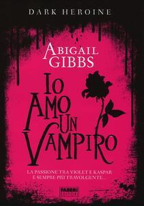 Io amo un vampiro. Dark heroine - Abigail Gibbs - copertina