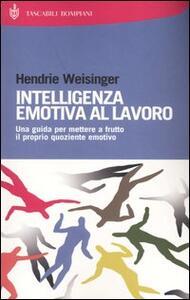 Intelligenza emotiva al lavoro. Una guida per mettere a frutto il proprio quoziente emotivo - Hendrie Weisinger - copertina