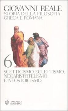 Storia della filosofia greca e romana. Vol. 6: Scetticismo, eclettismo, neoaristotelismo e neostoicismo. - Giovanni Reale - copertina