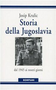 Foto Cover di Storia della Jugoslavia. Dal 1945 ai giorni nostri, Libro di Josip Krulic, edito da Bompiani