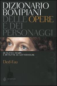 Dizionario Bompiani delle opere e dei personaggi di tutti i tempi e di tutte le letterature. Vol. 3: Ded-Fau.