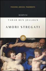 Amori stregati. Passione, amicizia, tradimento - Tahar Ben Jelloun - copertina
