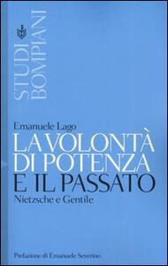La volontà di potenza e il passato. Nietzsche e Gentile - Emanuele Lago - copertina