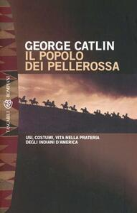 Il popolo dei pellerossa. Usi, costumi, vita nella prateria degli indiani d'America - George Catlin - copertina