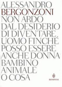 Non ardo dal desiderio di diventare uomo finché posso essere anche donna bambino animale o cosa - Alessandro Bergonzoni - copertina