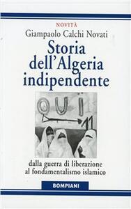 Storia dell'Algeria indipendente. Dalla guerra di liberazione a Bouteflika - Giampaolo Calchi Novati,Caterina Roggero - copertina